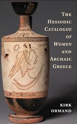 The Hesiodic Catalogue of Women and Archaic Greece by Kirk Ormand