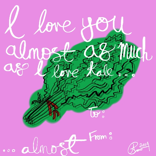 """I love you almost as much as I love kale..."""
