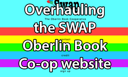 text:Overhauling the SWAP Oberlin Book Co-op website.. image:Screencapture of the current (as of 12/13/14 01:21:00PM) website layout in full HTML/Javascript rendering at bookcoop.org.