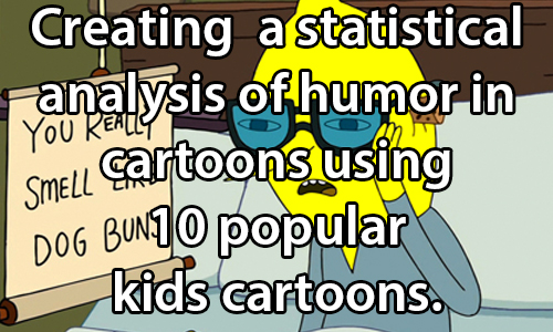 text:Statistical analysis of humor in cartoons using 10 popular kids cartoons.. image: Image from popular children's cartoon Adventure Time with a character reading a sign that reads: You really smell like dog buns.