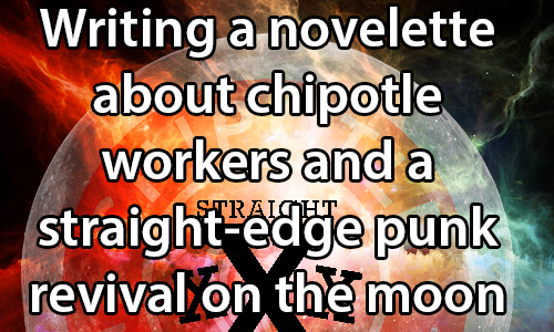 text:Writing a novelette about Chipotle workers and a straight-edge punk revival on the moon. image: Image of the moon with a Chipotle logo and a straight edge design transposed over it.
