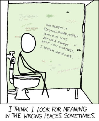 "A cartoon with the caption ""I think I look for meaning in the wrong places sometimes."" The cartoon is a stick figure sitting on a toilet inside of a stall. Above the figure is graffiti on the wall that says ""this graffiti is a fleeting human contact both of us lost, but for a moment we're lost together. I wonder who you are."""