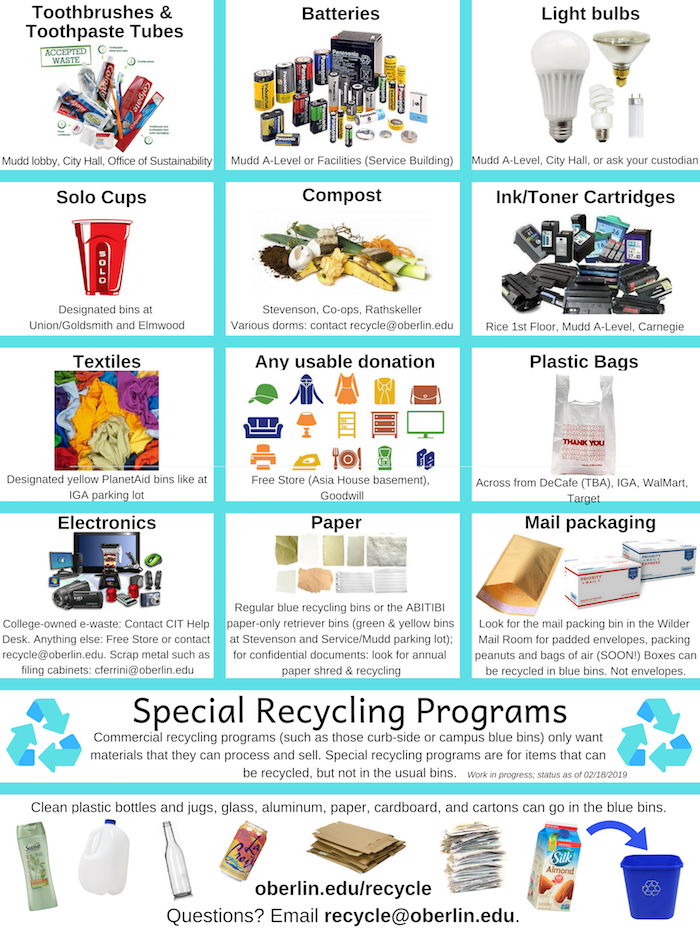 Special collection recycling programs are available for materials that can be recycled, but not in the blue bins. Such items include lightbulbs, solo cups, toothbrushes and toothpaste tubes, ink and toner cartridges, clothing and textiles, electronic waste, scrap metal, and paper. Please contact recycle@oberlin.edu to learn more!