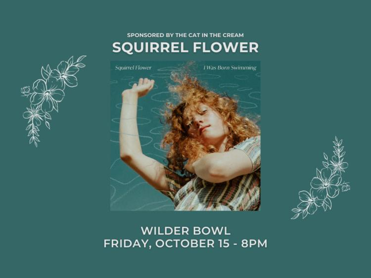 Sponsored by the Cat in the Cream: Squirrel Flower. Wilder Bowl, Friday, October 15 - 8PM.