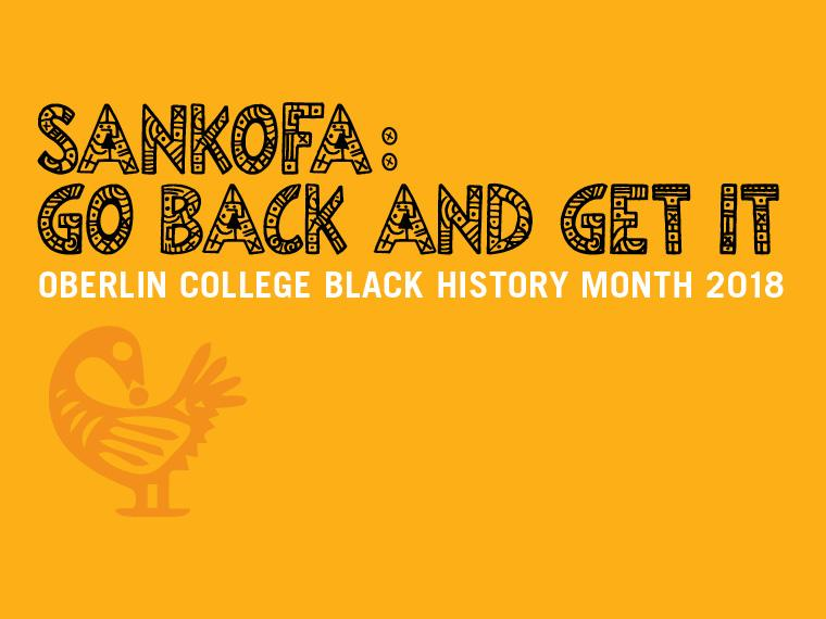 Sankofa: Go Back and Get It. Oberlin College Black History Month 2018